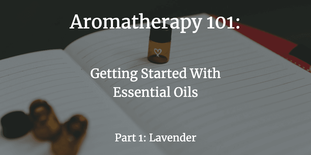 Aromatherapy 101: Getting Started with Essential Oils